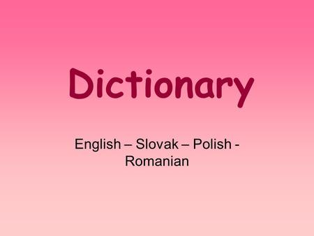 Dictionary English – Slovak – Polish - Romanian. animal – zwierę – zviera – animal environment – srodowisko – životné prostredie – habitat tree – drzewo.
