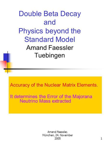 Amand Faessler, München, 24. November 20051 Double Beta Decay and Physics beyond the Standard Model Amand Faessler Tuebingen Accuracy of the Nuclear Matrix.