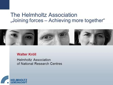 "The Helmholtz Association ""Joining forces – Achieving more together"" Walter Kröll Helmholtz Association of National Research Centres."
