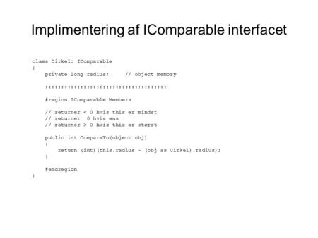Implimentering af IComparable interfacet class Cirkel: IComparable { private long radius; // object memory :::::::::::::::::::::::::::::::::::::: #region.