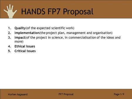 Morten Aagaaard FP7 Proposal Page 1/9 1.Quality(of the expected scientific work) 2.Implementation(the project plan, management and organisation) 3.Impact(of.