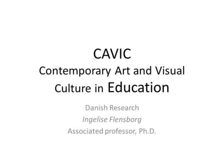 CAVIC Contemporary Art and Visual Culture in Education Danish Research Ingelise Flensborg Associated professor, Ph.D.