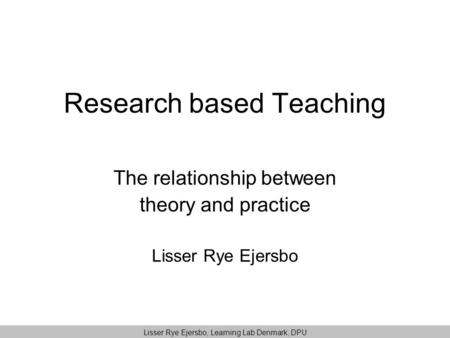 Research based Teaching The relationship between theory and practice Lisser Rye Ejersbo Lisser Rye Ejersbo, Learning Lab Denmark, DPU.