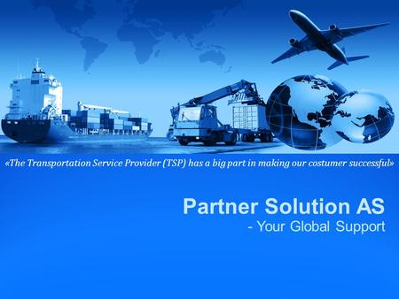 Partner Solution AS - Your Global Support «The Transportation Service Provider (TSP) has a big part in making our costumer successful»