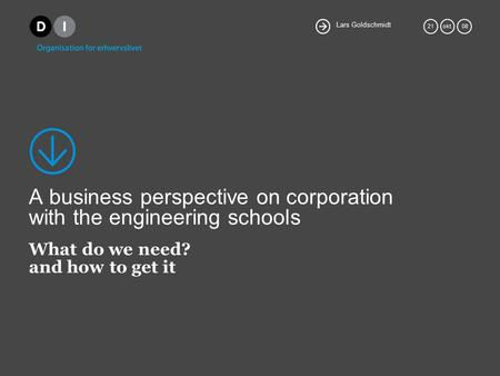 Lars Goldschmidt 21okt. 08 A business perspective on corporation with the engineering schools What do we need? and how to get it.