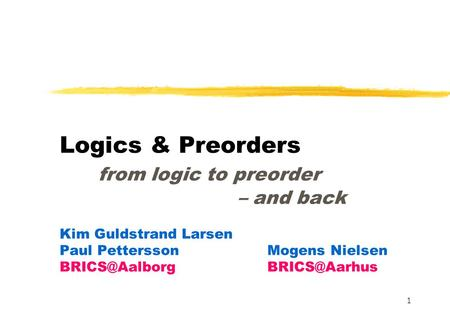 1 Logics & Preorders from logic to preorder – and back Kim Guldstrand Larsen Paul PetterssonMogens Nielsen