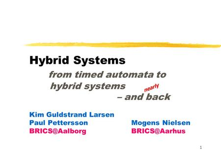 1 Hybrid Systems from timed automata to hybrid systems – and back Kim Guldstrand Larsen Paul PetterssonMogens Nielsen  nearly.