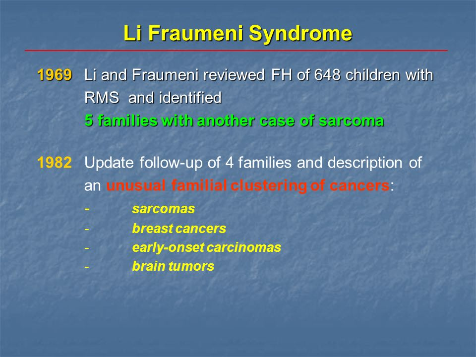 Diagnostic criteria for LFS and LFL Li-Fraumeni syndrome (Li et al., Cancer Res 1988) Li-Fraumeni syndrome (Li et al., Cancer Res 1988) Proband <45 years with a sarcomaProband <45 years with a sarcoma plus 1st degree relative <45 years with any cancerplus 1st degree relative <45 years with any cancer plus additional 1st or 2nd degree relative in the same lineage aged <45 years with any cancer or a sarcoma at any ageplus additional 1st or 2nd degree relative in the same lineage aged <45 years with any cancer or a sarcoma at any age Li-Fraumeni syndrome (Birch et al., Cancer Res 1994) Li-Fraumeni syndrome (Birch et al., Cancer Res 1994) Proband with any childhood tumour, or sarcoma, brain tumour, or adrenocortical tumour <45 yearsProband with any childhood tumour, or sarcoma, brain tumour, or adrenocortical tumour <45 years plus additional 1st or 2nd degree relative in the same lineage with typical LFS tumour at any age or any cancer <45 yearsplus additional 1st or 2nd degree relative in the same lineage with typical LFS tumour at any age or any cancer <45 years plus another additional 1st or 2nd degree relative in the same lineage with any cancer <60 yearsplus another additional 1st or 2nd degree relative in the same lineage with any cancer <60 years