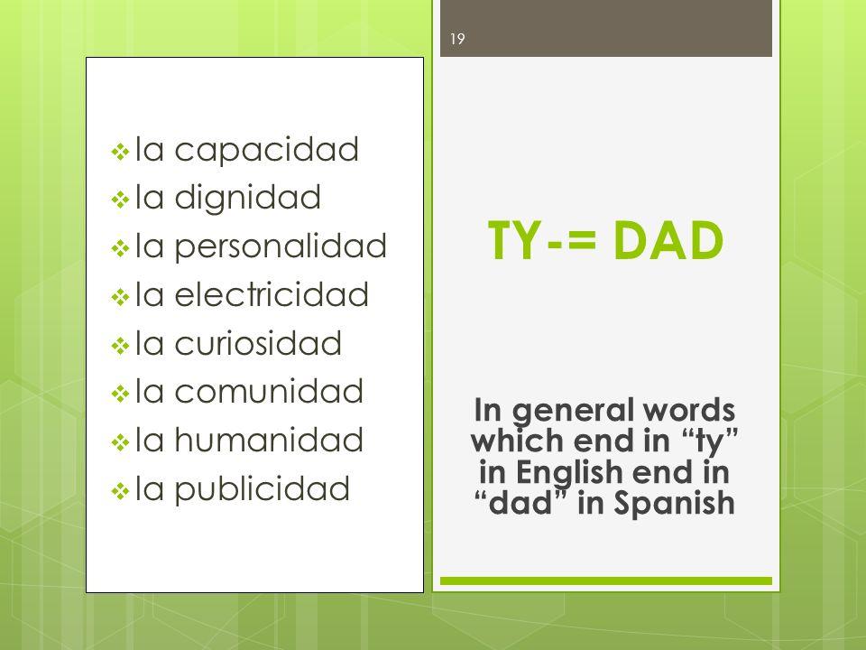 la capacidad la dignidad la personalidad la electricidad la curiosidad la comunidad la humanidad la publicidad TY= DAD In general words which end in ty in English end in dad in Spanish 20