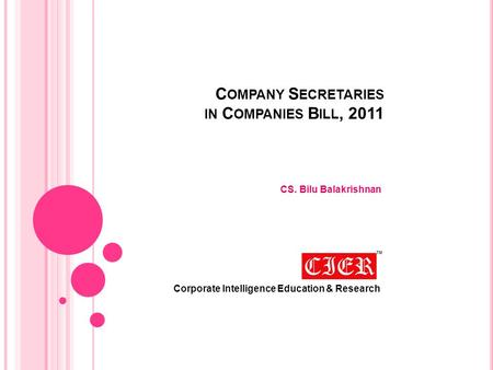 C OMPANY S ECRETARIES IN C OMPANIES B ILL, 2011 CS. Bilu Balakrishnan Corporate Intelligence Education & Research.