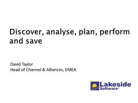 Discover, analyse, plan, perform and save David Taylor Head of Channel & Alliances, EMEA.