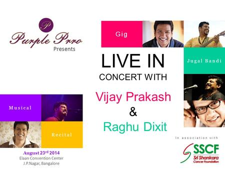 Presents In association with Gig Jugal Bandi Musical Recital August 23 rd 2014 Elaan Convention Center J.P.Nagar, Bangalore LIVE IN CONCERT WITH Vijay.