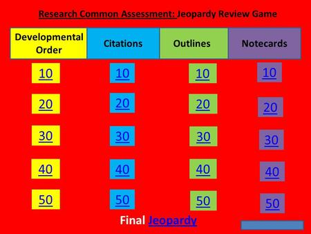 10 20 30 40 50 20 10 30 40 50 20 10 30 40 50 20 10 30 40 50 Final JeopardyJeopardy Developmental Order NotecardsOutlinesCitations Research Common Assessment: