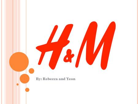 By: Rebecca and Yeon. A BOUT H&M H&M stands for Hennes and Mauritz It is a Swedish retail-clothing company Has over 2,300 stores in 41 countries In 2011,