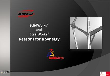 SolidWorks ® and SteelWorks ® Reasons for a Synergy.