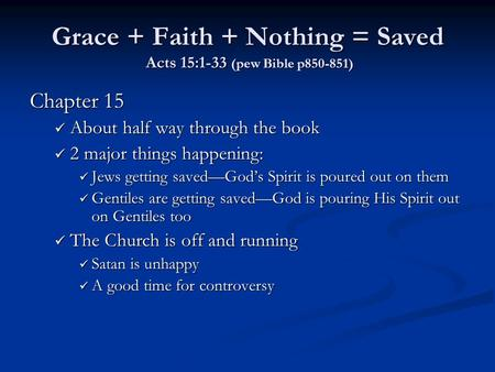 Grace + Faith + Nothing = Saved Acts 15:1-33 (pew Bible p850-851) Chapter 15 About half way through the book About half way through the book 2 major things.