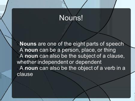 Nouns!  Nouns are one of the eight parts of speech  A noun can be a person, place, or thing  A noun can also be the subject of a clause, whether independent.