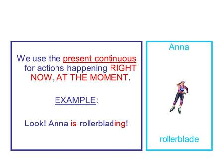 We use the present continuous for actions happening RIGHT NOW, AT THE MOMENT. EXAMPLE: Look! Anna is rollerblading! Anna rollerblade.