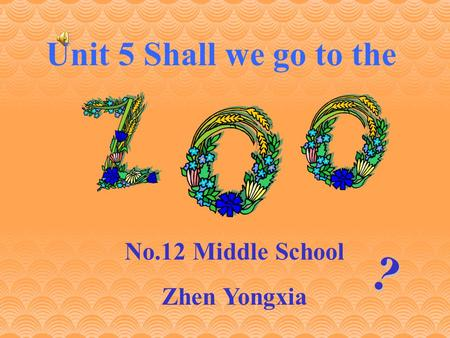 ? Unit 5 Shall we go to the No.12 Middle School Zhen Yongxia.