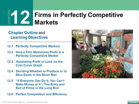 1 of 44 © 2013 Pearson Education, Inc. Publishing as Prentice Hall Firms in Perfectly Competitive Markets CHAPTER 12 Chapter Outline and Learning Objectives.