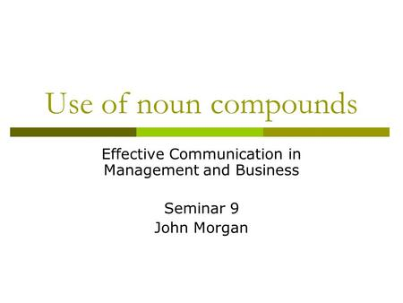 Use of noun compounds Effective Communication in Management and Business Seminar 9 John Morgan.