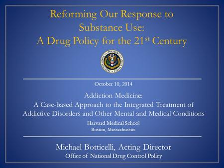 Michael Botticelli, Acting Director Office of National Drug Control Policy October 10, 2014 Addiction Medicine: A Case-based Approach to the Integrated.