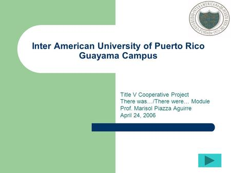 Inter American University of Puerto Rico Guayama Campus Title V Cooperative Project There was…/There were… Module Prof. Marisol Piazza Aguirre April 24,