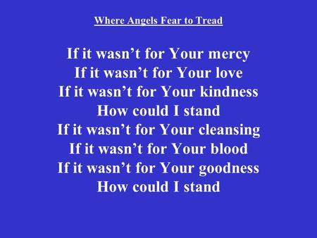 Where Angels Fear to Tread If it wasn't for Your mercy If it wasn't for Your love If it wasn't for Your kindness How could I stand If it wasn't for Your.