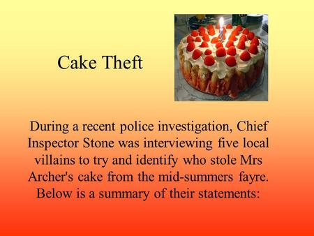 Cake Theft During a recent police investigation, Chief Inspector Stone was interviewing five local villains to try and identify who stole Mrs Archer's.