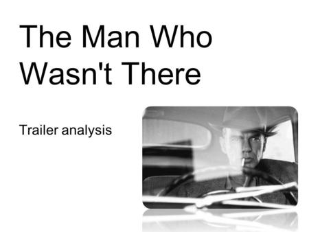 The Man Who Wasn't There Trailer analysis. The Man Who Wasn't There Trailer The trailer starts off by introducing the film company followed by its awards,