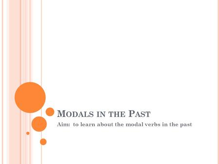 M ODALS IN THE P AST Aim: to learn about the modal verbs in the past.