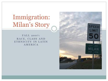 FALL 2007: RACE, CLASS AND ETHNICITY IN LATIN AMERICA Immigration: Milan's Story.