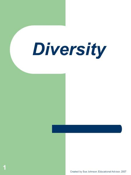 Diversity Created by Sue Johnson, Educational Advisor, 2007 1.