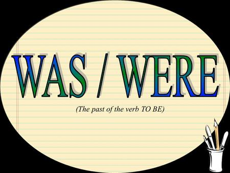 WAS / WERE (The past of the verb TO BE).