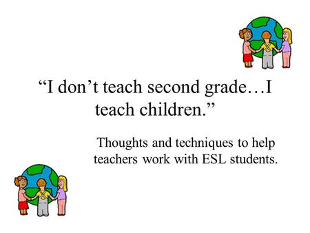 """I don't teach second grade…I teach children."" Thoughts and techniques to help teachers work with ESL students."