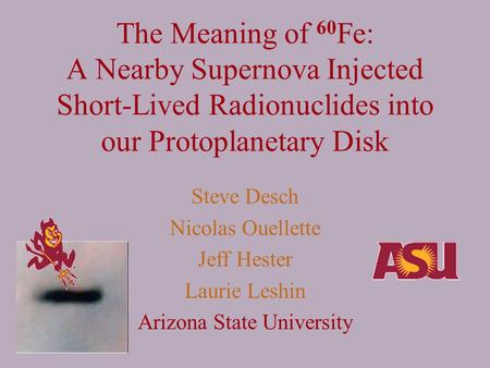The Meaning of 60 Fe: A Nearby Supernova Injected Short-Lived Radionuclides into our Protoplanetary Disk Steve Desch Nicolas Ouellette Jeff Hester Laurie.