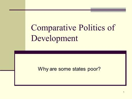 1 Comparative Politics of Development Why are some states poor?