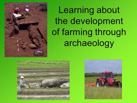Learning about the development of farming through archaeology.