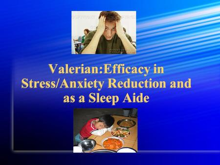 Valerian:Efficacy in Stress/Anxiety Reduction and as a Sleep Aide.