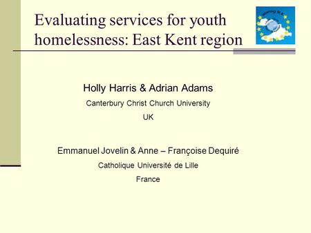 Evaluating services for youth homelessness: East Kent region Holly Harris & Adrian Adams Canterbury Christ Church University UK Emmanuel Jovelin & Anne.
