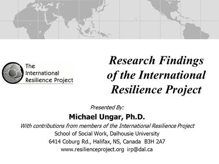 Research Findings of the International Resilience Project Presented By: Michael Ungar, Ph.D. With contributions from members of the International Resilience.