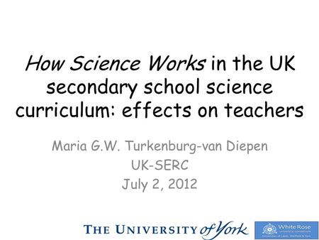 How Science Works in the UK secondary school science curriculum: effects on teachers Maria G.W. Turkenburg-van Diepen UK-SERC July 2, 2012.
