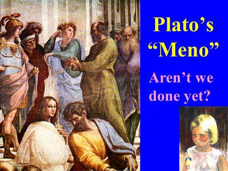 "Plato's ""Meno"" Aren't we done yet?. First Paper Assignment posted on-line at State and briefly explain the requirements on a good definition. Illustrate."