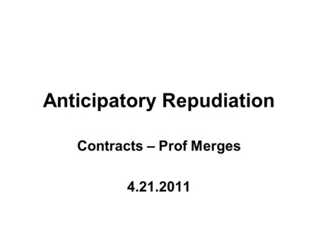 Anticipatory Repudiation Contracts – Prof Merges 4.21.2011.