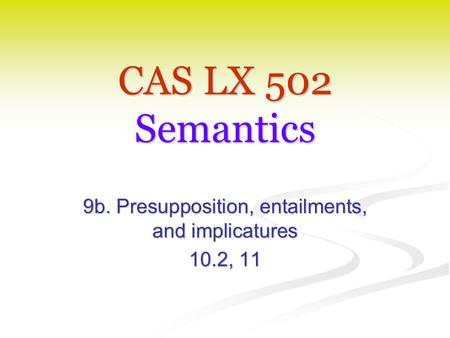 CAS LX 502 Semantics 9b. Presupposition, entailments, and implicatures 10.2, 11.