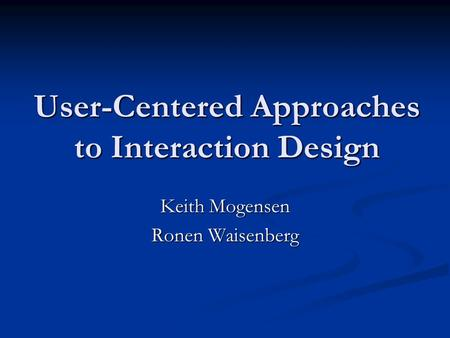 User-Centered Approaches to Interaction Design Keith Mogensen Ronen Waisenberg.