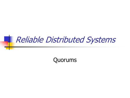 Reliable Distributed Systems Quorums. Quorum replication We developed a whole architecture based on our four-step recipe But there is a second major approach.