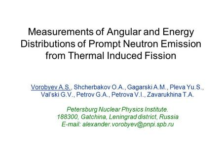 Measurements of Angular and Energy Distributions of Prompt Neutron Emission from Thermal Induced Fission Vorobyev A.S., Shcherbakov O.A., Gagarski A.M.,