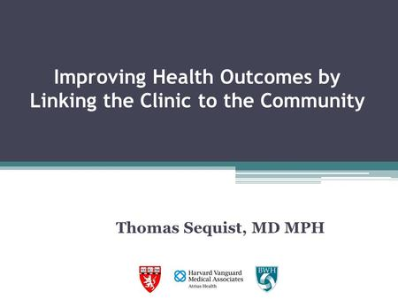 Improving Health Outcomes by Linking the Clinic to the Community Thomas Sequist, MD MPH.