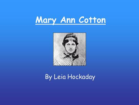 Mary Ann Cotton By Leia Hockaday. Mary Ann Cotton -- She's dead and she's rotten! She lies in her bed With her eyes wide open. Sing, sing! Oh, what can.
